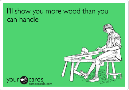 I'll show you more wood than you can handle