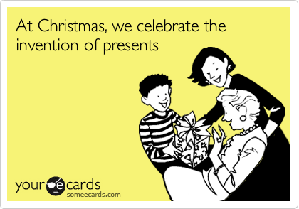 At Christmas, we celebrate the invention of presents