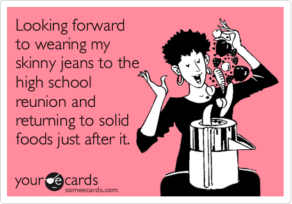 Looking forward to wearing my skinny jeans to the high school reunion and returning to solid foods just after it.