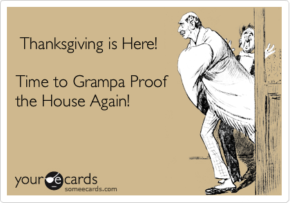 Thanksgiving is Here!  Time to Grampa Proof the House Again!