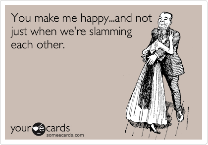 You make me happy...and not just when we're slamming each other.