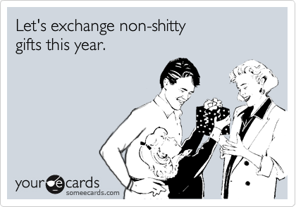 Let's exchange non-shitty  gifts this year.