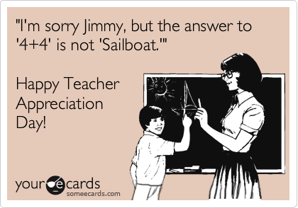 """I'm sorry Jimmy, but the answer to '4+4' is not 'Sailboat.'""  Happy Teacher Appreciation Day!"