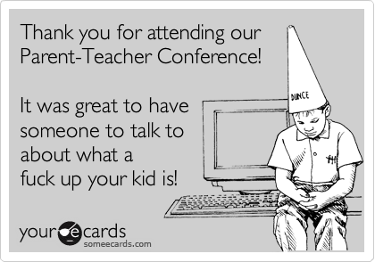 Thank you for attending our Parent-Teacher Conference!  It was great to have  someone to talk to  about what a  fuck up your kid is!