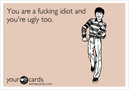 You are a fucking idiot and you're ugly too.