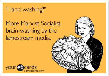 """Hand-washing?""  More Marxist-Socialist brain-washing by the  lamestream media."