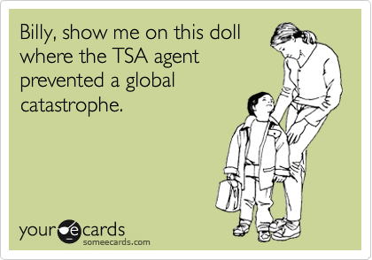 Billy, show me on this doll where the TSA agent prevented a global catastrophe.