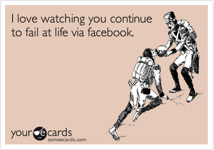 I love watching you continue to fail at life via facebook.