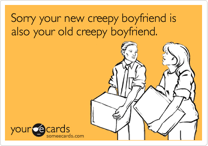 Sorry your new creepy boyfriend is also your old creepy boyfriend.