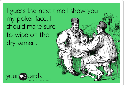 I guess the next time I show you my poker face, I should make sure to wipe off the dry semen.
