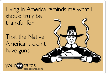 Living in America reminds me what I should truly be thankful for:    That the Native Americans didn't have guns.