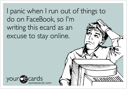 I panic when I run out of things to do on FaceBook, so I'm writing this ecard as an excuse to stay online.