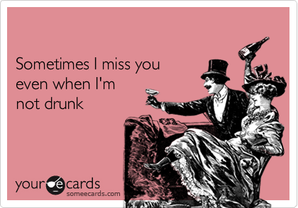 Sometimes I Miss You Even When Im Not Drunk Thinking Of You Ecard