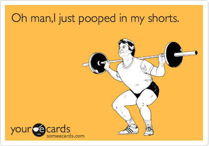 Oh man,I just pooped in my shorts.