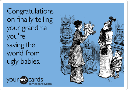 Funny Congratulations Ecard: Congratulations on finally telling your grandma you're saving the world from ugly babies.