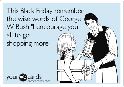"""This Black Friday remember the wise words of George W Bush """"I encourage you all to go shopping more"""""""