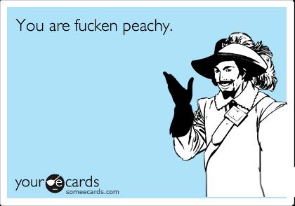 You are fucken peachy.