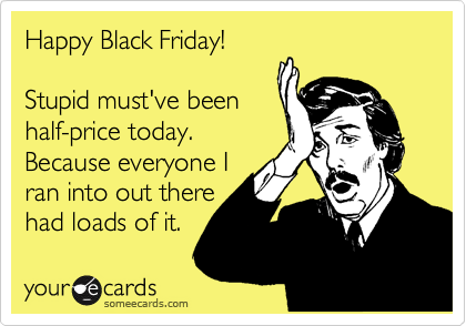 Happy Black Friday!      Stupid must've been  half-price today.   Because everyone I ran into out there  had loads of it.