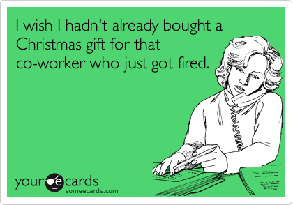 I wish I hadn't already bought a Christmas gift for that co-worker who just got fired.