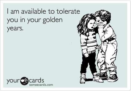 I am available to tolerate you in your golden years.
