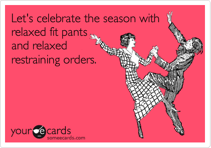 Let's celebrate the season with relaxed fit pants and relaxed restraining orders.