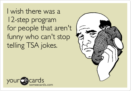 I wish there was a    12-step program for people that aren't funny who can't stop telling TSA jokes.