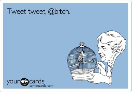 Tweet tweet, @bitch.
