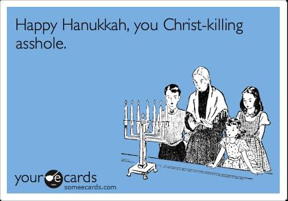 Happy Hanukkah, you Christ-killing asshole.