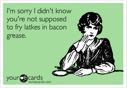 I'm sorry I didn't know you're not supposed  to fry latkes in bacon grease.