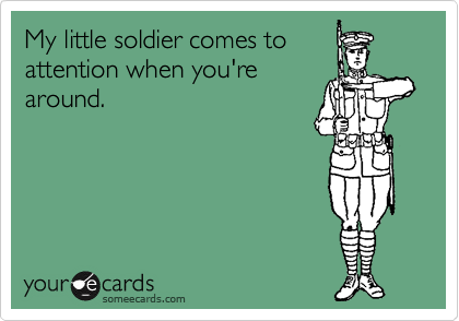 My little soldier comes to  attention when you're around.