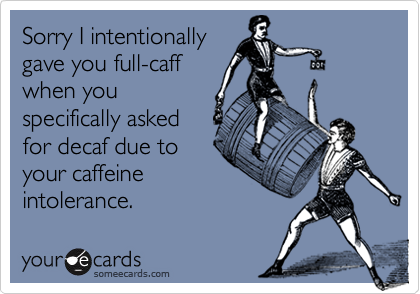Sorry I intentionally gave you full-caff when you specifically asked for decaf due to your caffeine intolerance.