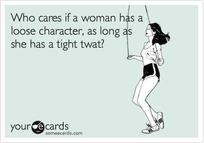 Who cares if a woman has a loose character, as long as she has a tight twat?