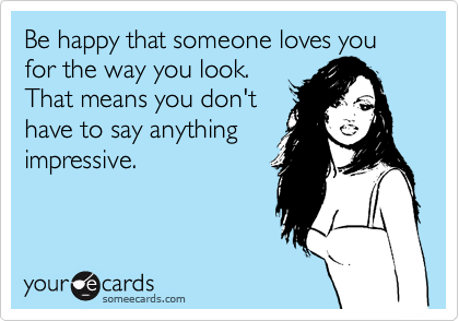 Be happy that someone loves you for the way you look. That means you don't have to say anything impressive.