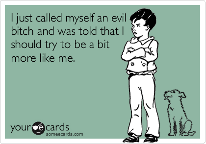 I just called myself an evil bitch and was told that I should try to be a bit more like me.
