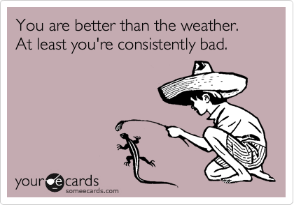 You are better than the weather. At least you're consistently bad.