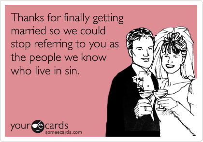 Thanks for finally getting  married so we could stop referring to you as the people we know who live in sin.