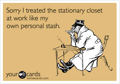 Sorry I treated the stationary closet at work like my own personal stash.