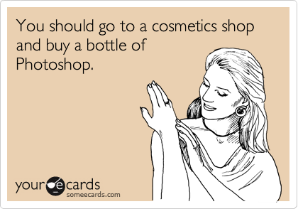 You should go to a cosmetics shop and buy a bottle of Photoshop.