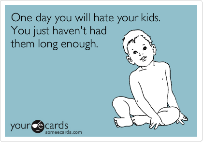 One day you will hate your kids. You just haven't had them long enough.