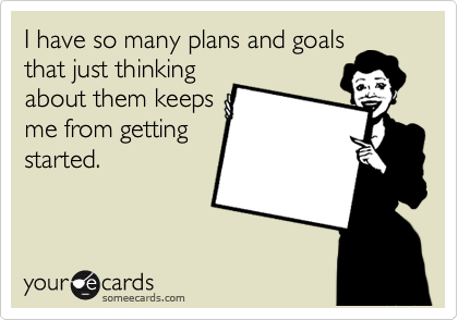 I have so many plans and goals that just thinking about them keeps me from getting started.