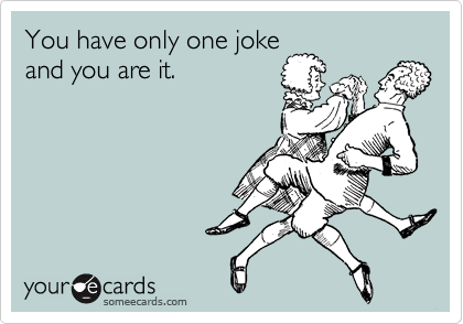 You have only one joke and you are it.