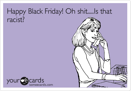 Happy Black Friday! Oh shit.....Is that racist?