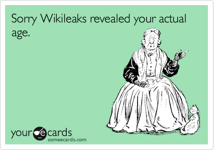 Sorry Wikileaks revealed your actual age.