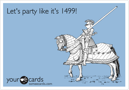 Let's party like it's 1499!