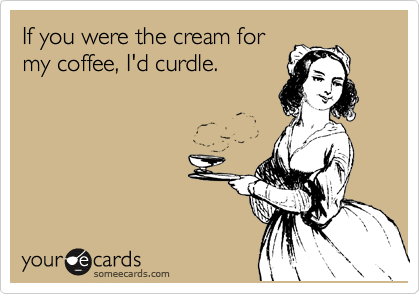 If you were the cream for my coffee, I'd curdle.