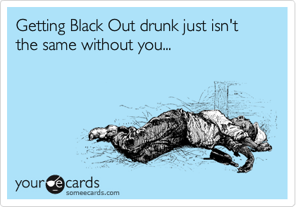 Getting Black Out drunk just isn't the same without you...