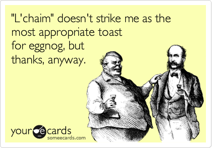 """""""L'chaim"""" doesn't strike me as the most appropriate toast  for eggnog, but thanks, anyway."""