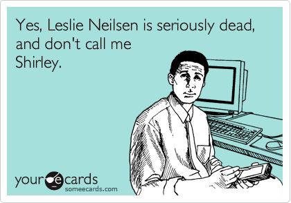 Yes, Leslie Neilsen is seriously dead, and don't call me Shirley.