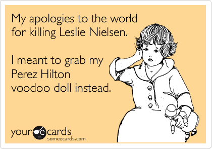 My apologies to the world for killing Leslie Nielsen.  I meant to grab my Perez Hilton voodoo doll instead.