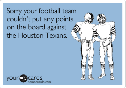 Sorry your football team couldn't put any points on the board against the Houston Texans.